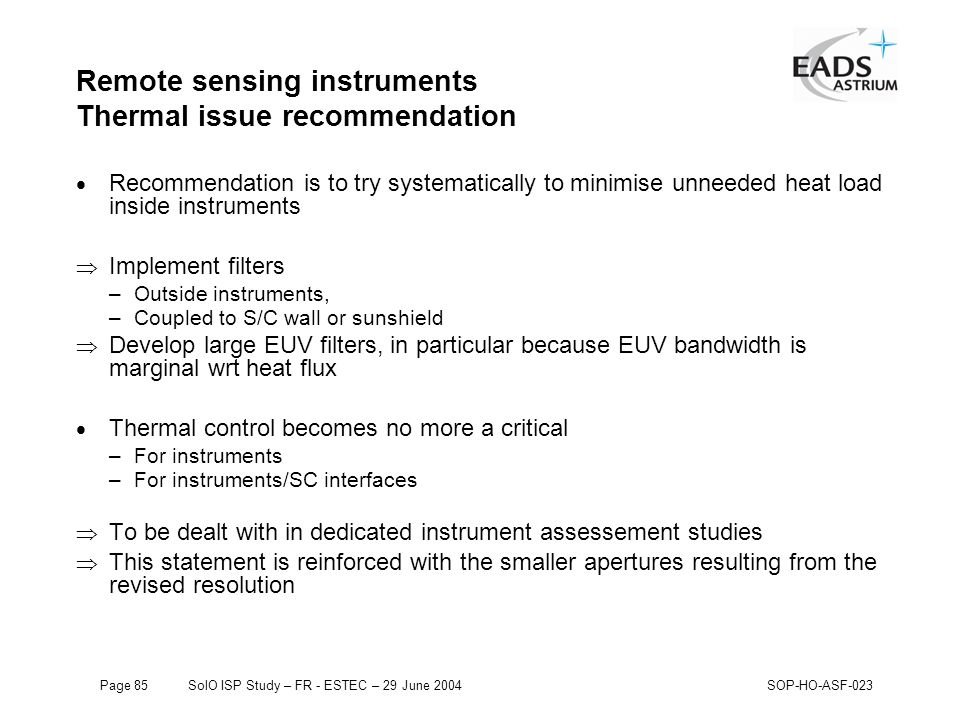 Page 85SolO ISP Study – FR - ESTEC – 29 June 2004SOP-HO-ASF-023 Remote sensing instruments Thermal issue recommendation  Recommendation is to try systematically to minimise unneeded heat load inside instruments  Implement filters –Outside instruments, –Coupled to S/C wall or sunshield  Develop large EUV filters, in particular because EUV bandwidth is marginal wrt heat flux  Thermal control becomes no more a critical –For instruments –For instruments/SC interfaces  To be dealt with in dedicated instrument assessement studies  This statement is reinforced with the smaller apertures resulting from the revised resolution