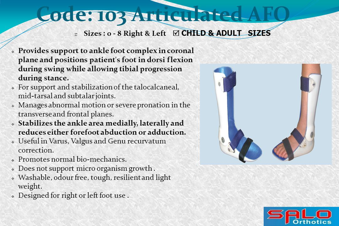 Code: 103 Articulated AFO  Sizes : 0 - 8 Right & Left  CHILD & ADULT SIZES  Provides support to ankle foot complex in coronal plane and positions patient s foot in dorsi flexion during swing while allowing tibial progression during stance.