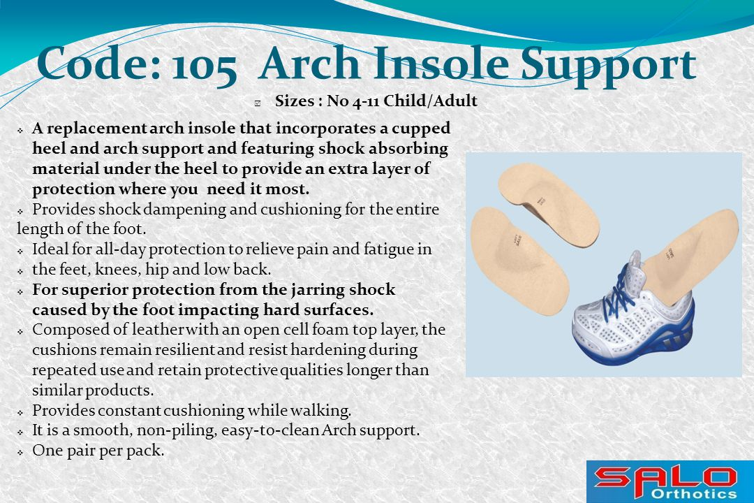 Code: 105 Arch Insole Support  Sizes : No 4-11 Child/Adult  A replacement arch insole that incorporates a cupped heel and arch support and featuring