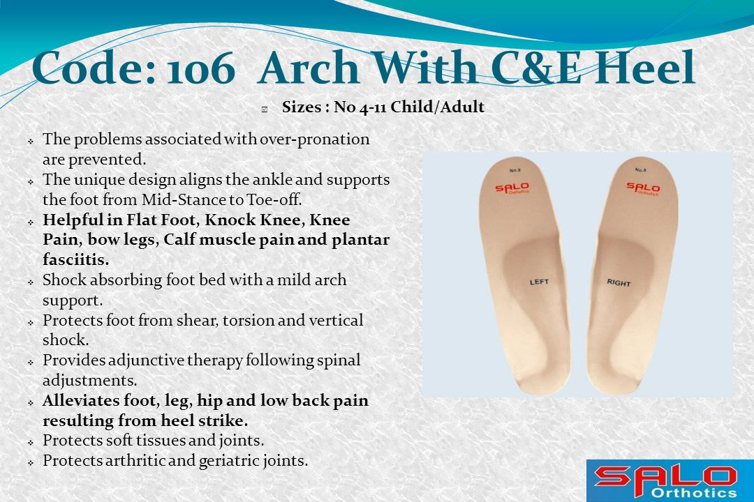 Code: 106 Arch With C&E Heel  Sizes : No 4-11 Child/Adult  The problems associated with over-pronation are prevented.  The unique design aligns the
