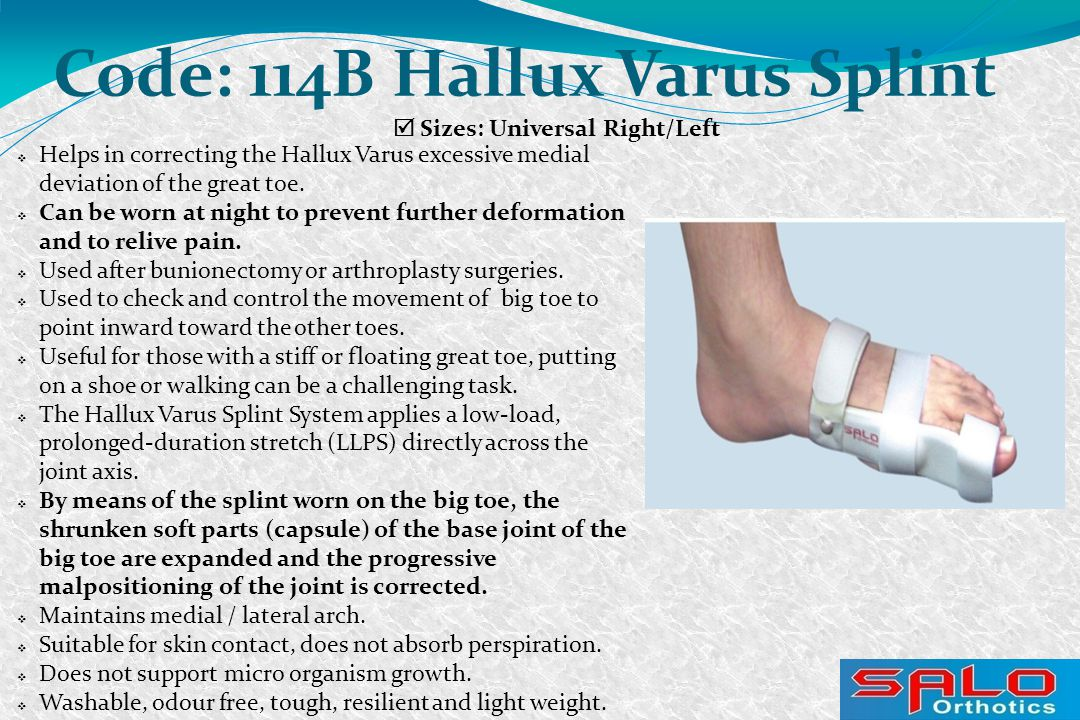  Sizes: Universal Right/Left Code: 114B Hallux Varus Splint  Helps in correcting the Hallux Varus excessive medial deviation of the great toe.  Can