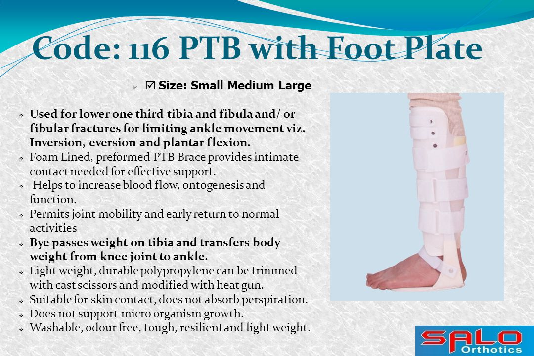   Size: Small Medium Large Code: 116 PTB with Foot Plate  Used for lower one third tibia and fibula and/ or fibular fractures for limiting ankle movement viz.