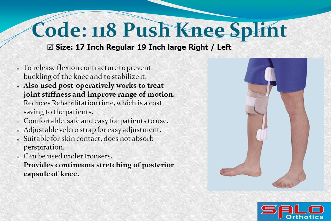  Size: 17 Inch Regular 19 Inch large Right / Left Code: 118 Push Knee Splint  To release flexion contracture to prevent buckling of the knee and to stabilize it.