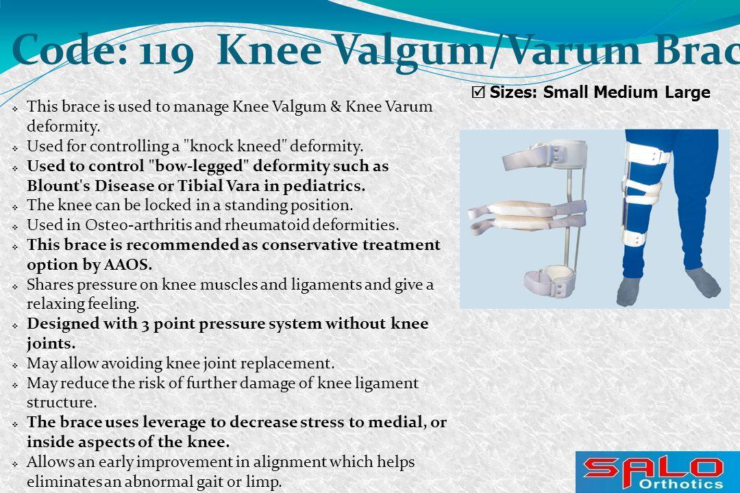  Sizes: Small Medium Large Code: 119 Knee Valgum/Varum Brace  This brace is used to manage Knee Valgum & Knee Varum deformity.  Used for controllin