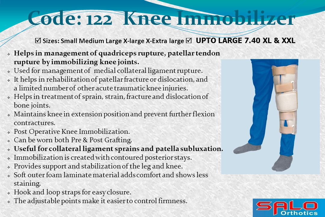  Sizes: Small Medium Large X-large X-Extra large  UPTO LARGE 7.40 XL & XXL Code: 122 Knee Immobilizer  Helps in management of quadriceps rupture, patellar tendon rupture by immobilizing knee joints.