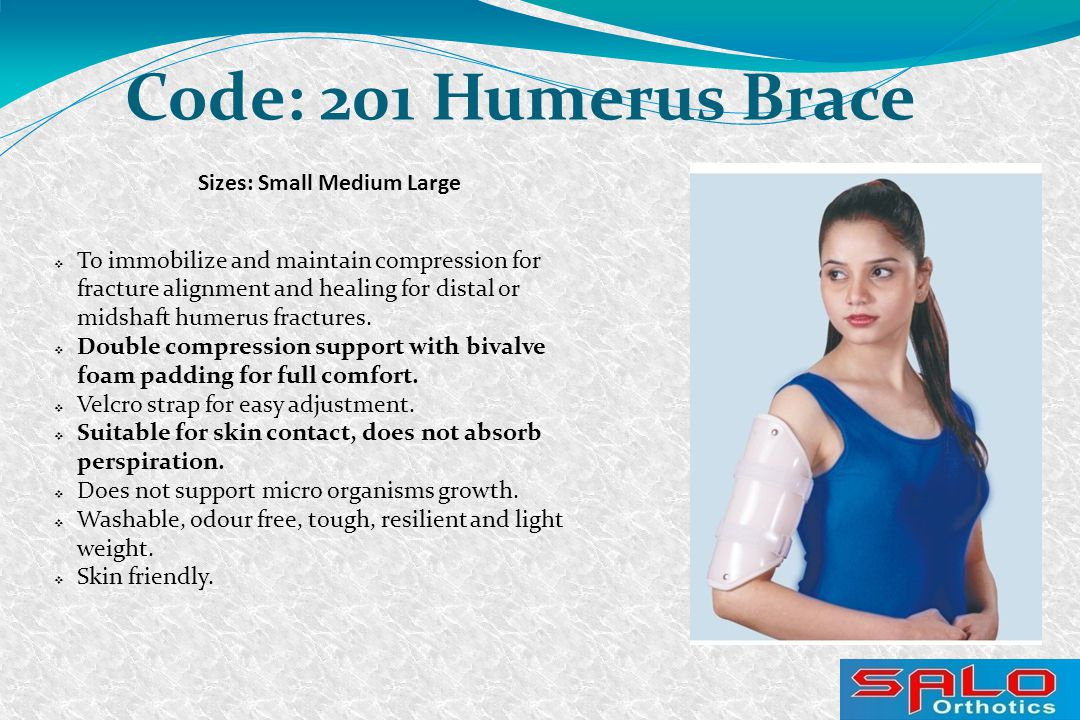 Sizes: Small Medium Large Code: 201 Humerus Brace  To immobilize and maintain compression for fracture alignment and healing for distal or midshaft humerus fractures.