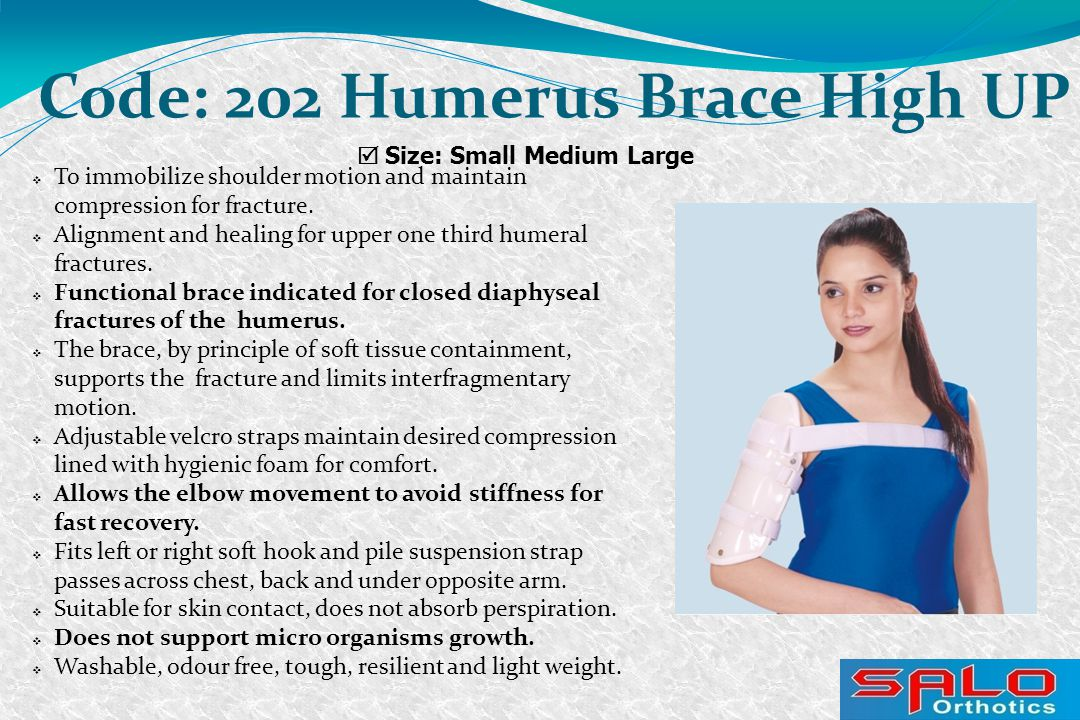  Size: Small Medium Large Code: 202 Humerus Brace High UP  To immobilize shoulder motion and maintain compression for fracture.  Alignment and heal