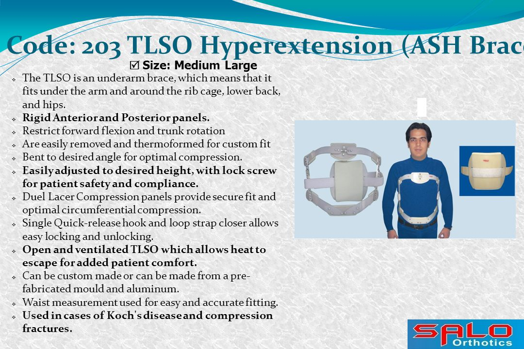  The TLSO is an underarm brace, which means that it fits under the arm and around the rib cage, lower back, and hips.