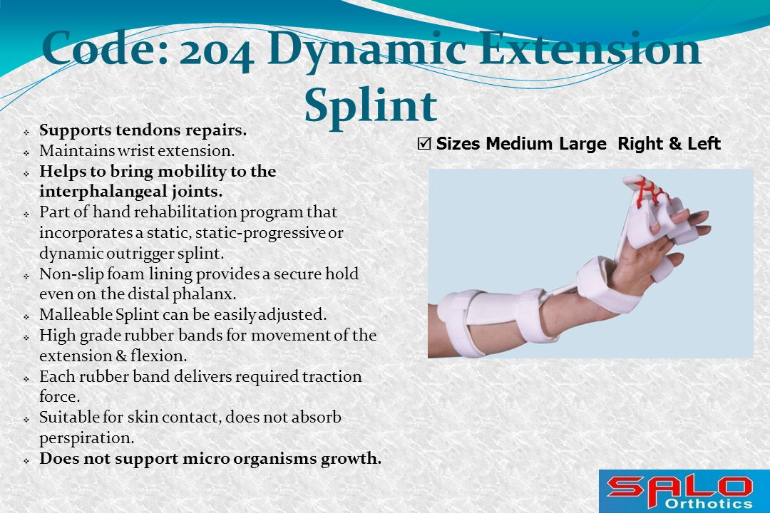  Sizes Medium Large Right & Left Code: 204 Dynamic Extension Splint  Supports tendons repairs.  Maintains wrist extension.  Helps to bring mobilit