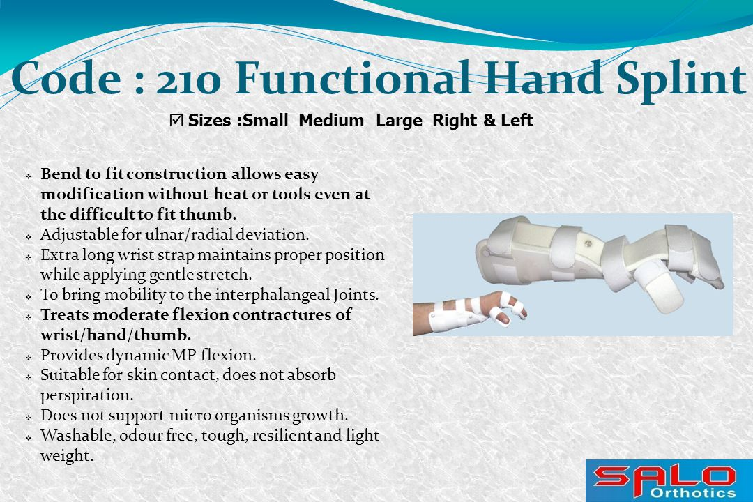  Sizes :Small Medium Large Right & Left Code : 210 Functional Hand Splint  Bend to fit construction allows easy modification without heat or tools even at the difficult to fit thumb.