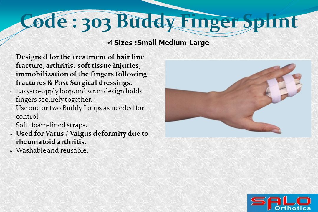  Sizes :Small Medium Large Code : 303 Buddy Finger Splint  Designed for the treatment of hair line fracture, arthritis, soft tissue injuries, immobilization of the fingers following fractures & Post Surgical dressings.