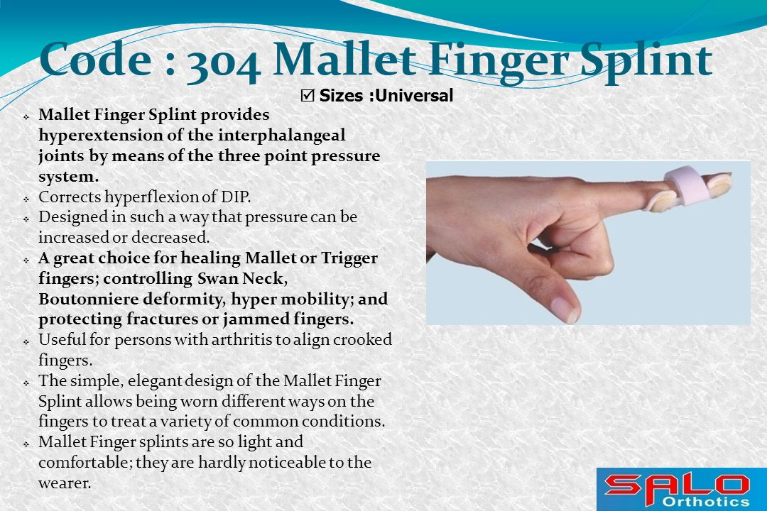  Sizes :Universal Code : 304 Mallet Finger Splint  Mallet Finger Splint provides hyperextension of the interphalangeal joints by means of the three point pressure system.