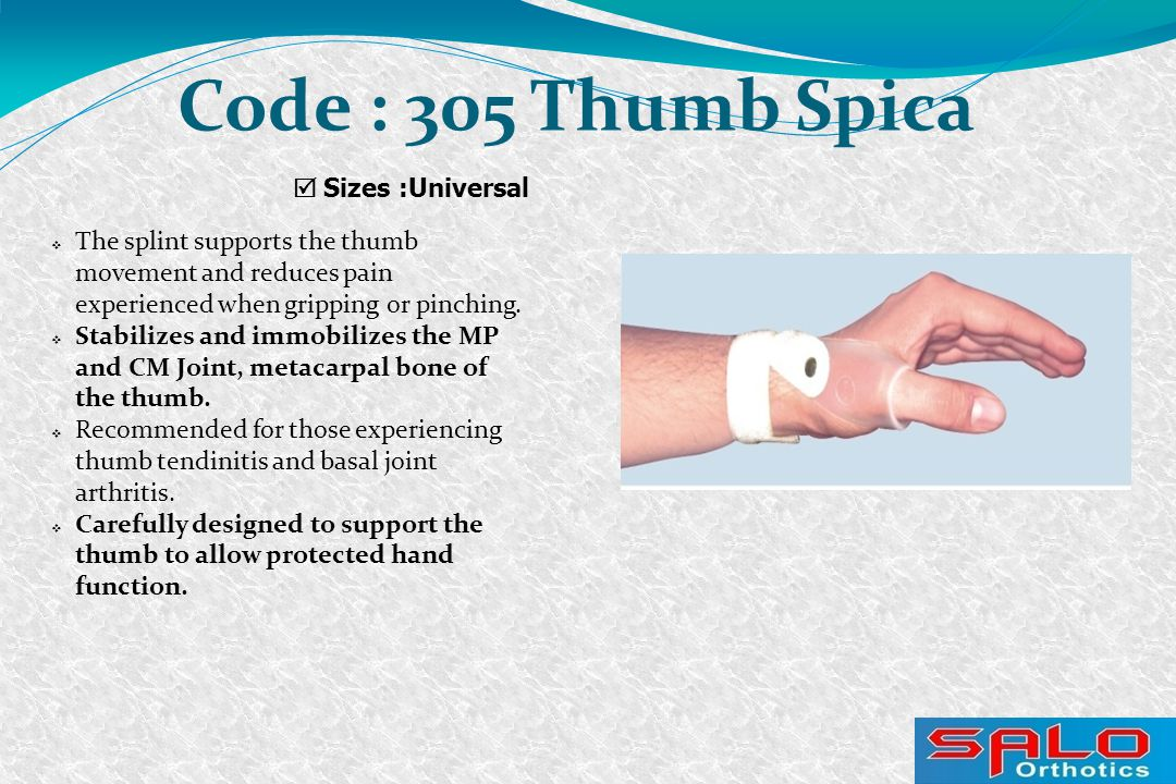  Sizes :Universal Code : 305 Thumb Spica  The splint supports the thumb movement and reduces pain experienced when gripping or pinching.  Stabilize