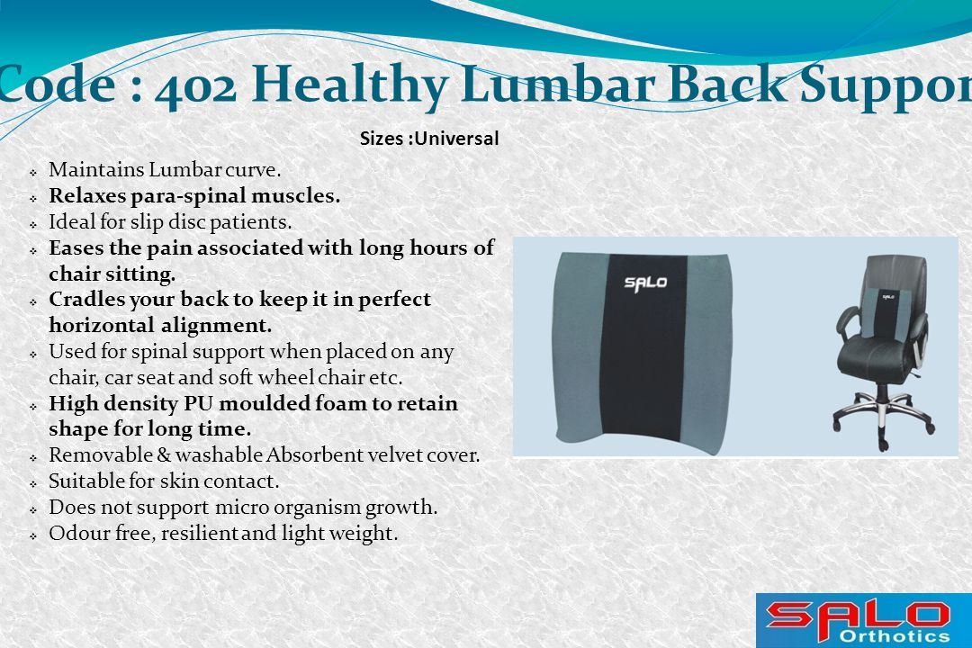 Sizes :Universal Code : 402 Healthy Lumbar Back Support  Maintains Lumbar curve.