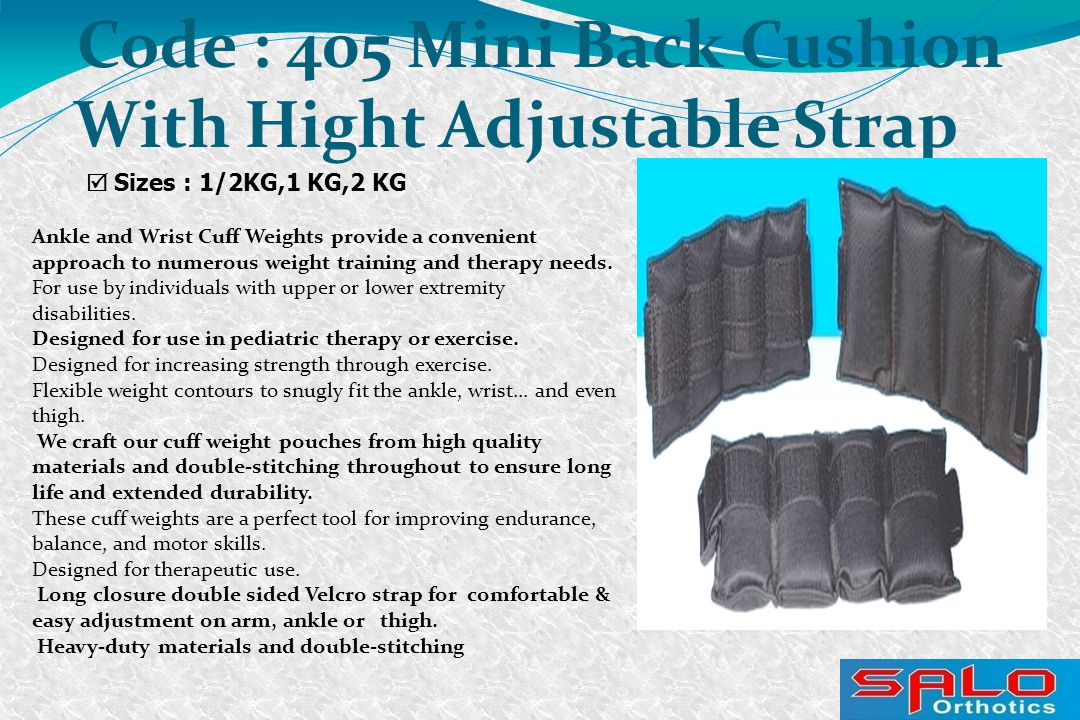  Sizes : 1/2KG,1 KG,2 KG Code : 405 Mini Back Cushion With Hight Adjustable Strap Ankle and Wrist Cuff Weights provide a convenient approach to numerous weight training and therapy needs.