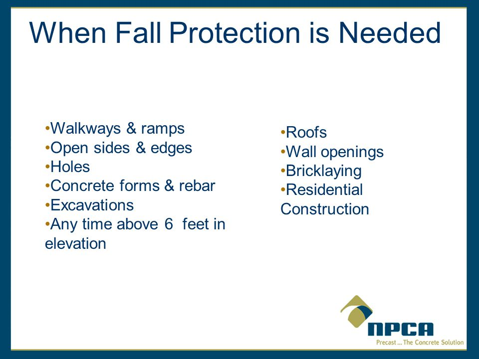 When Fall Protection is Needed Walkways & ramps Open sides & edges Holes Concrete forms & rebar Excavations Any time above 6 feet in elevation Roofs Wall openings Bricklaying Residential Construction
