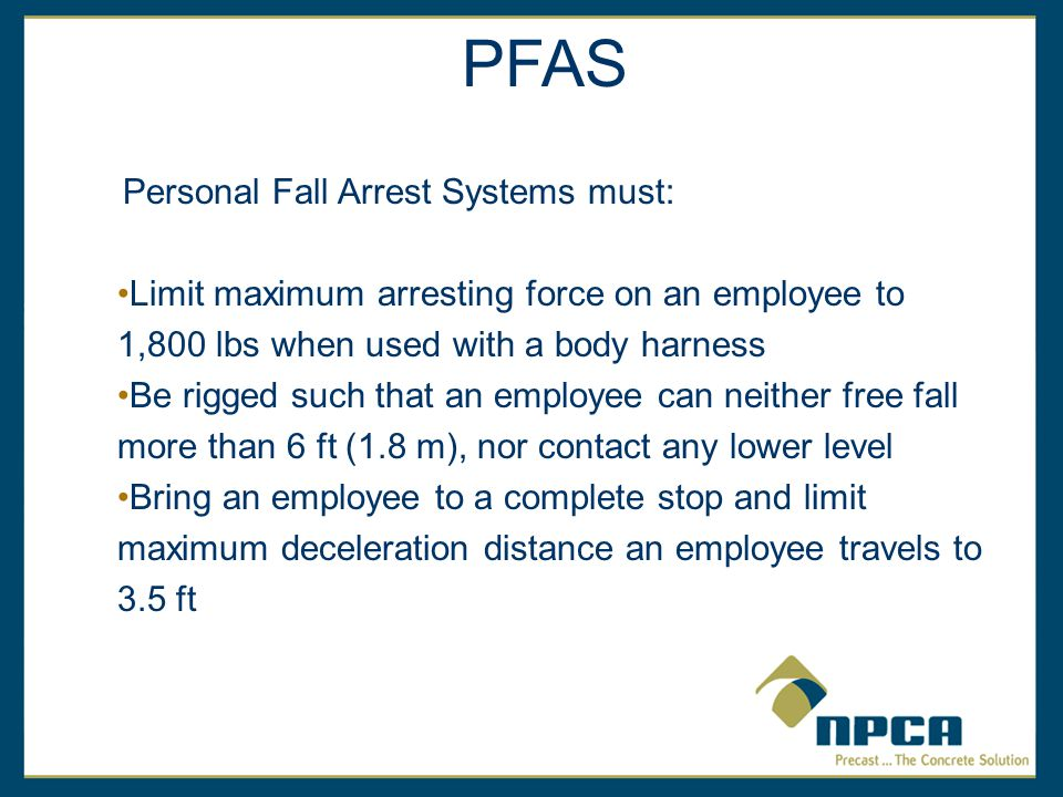 Personal Fall Arrest Systems must: Limit maximum arresting force on an employee to 1,800 lbs when used with a body harness Be rigged such that an employee can neither free fall more than 6 ft (1.8 m), nor contact any lower level Bring an employee to a complete stop and limit maximum deceleration distance an employee travels to 3.5 ft PFAS