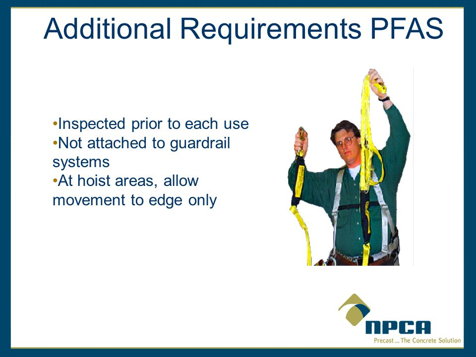 Inspected prior to each use Not attached to guardrail systems At hoist areas, allow movement to edge only Additional Requirements PFAS