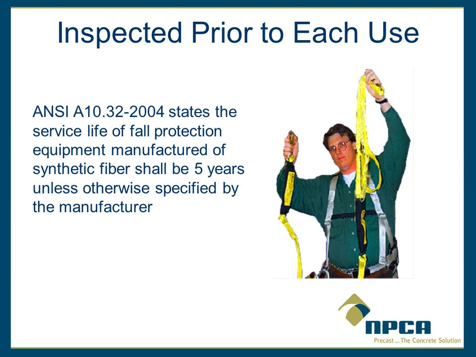 Inspected Prior to Each Use ANSI A10.32-2004 states the service life of fall protection equipment manufactured of synthetic fiber shall be 5 years unless otherwise specified by the manufacturer