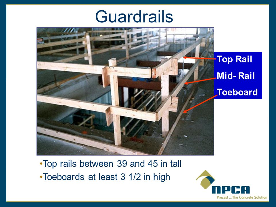 Guardrails Top Rail Mid- Rail Toeboard Top rails between 39 and 45 in tall Toeboards at least 3 1/2 in high