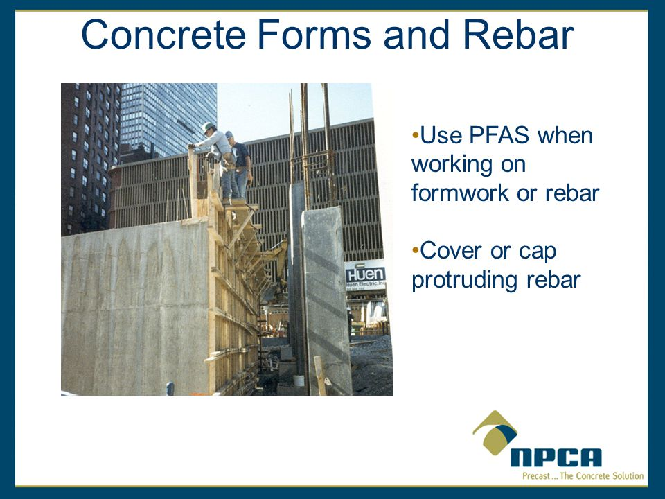 Concrete Forms and Rebar Use PFAS when working on formwork or rebar Cover or cap protruding rebar