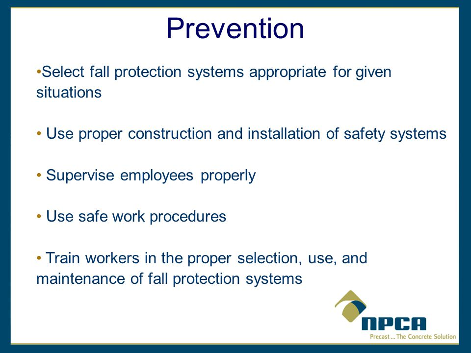 Prevention Select fall protection systems appropriate for given situations Use proper construction and installation of safety systems Supervise employees properly Use safe work procedures Train workers in the proper selection, use, and maintenance of fall protection systems