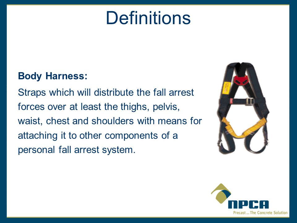 Body Harness: Straps which will distribute the fall arrest forces over at least the thighs, pelvis, waist, chest and shoulders with means for attaching it to other components of a personal fall arrest system.