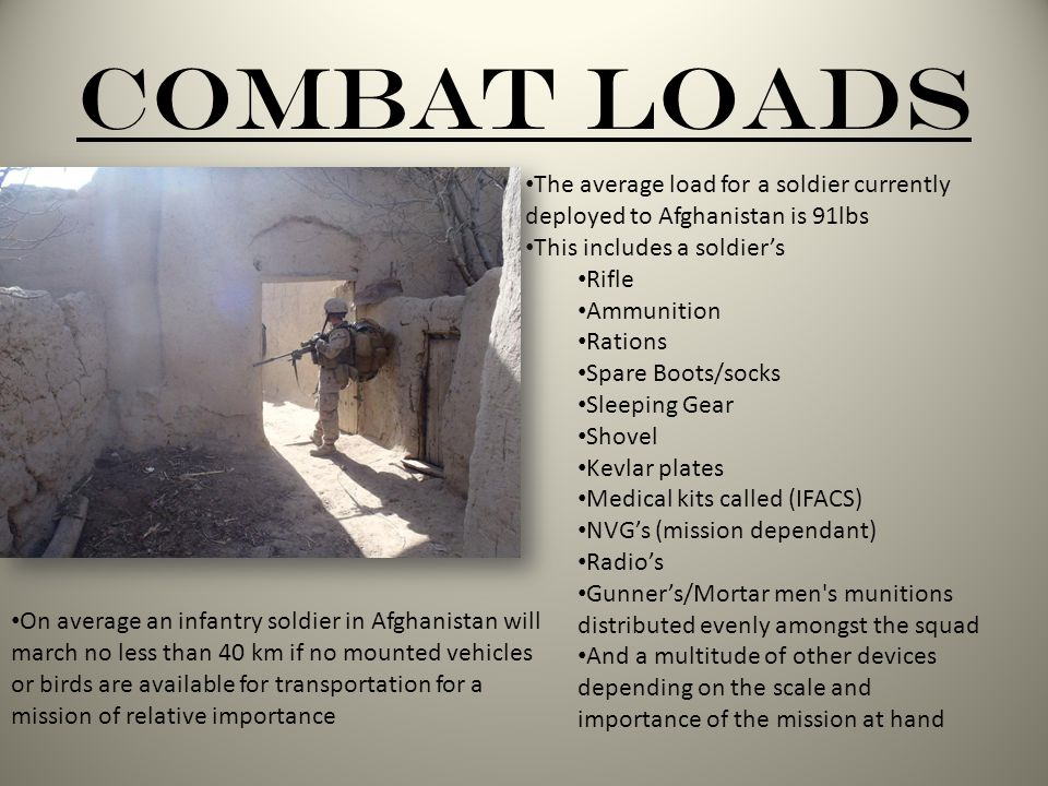 Combat Loads The average load for a soldier currently deployed to Afghanistan is 91lbs This includes a soldier's Rifle Ammunition Rations Spare Boots/socks Sleeping Gear Shovel Kevlar plates Medical kits called (IFACS) NVG's (mission dependant) Radio's Gunner's/Mortar men s munitions distributed evenly amongst the squad And a multitude of other devices depending on the scale and importance of the mission at hand On average an infantry soldier in Afghanistan will march no less than 40 km if no mounted vehicles or birds are available for transportation for a mission of relative importance