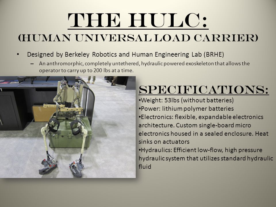 The HULC: (Human Universal Load Carrier) Designed by Berkeley Robotics and Human Engineering Lab (BRHE) – An anthromorphic, completely untethered, hydraulic powered exoskeleton that allows the operator to carry up to 200 lbs at a time.