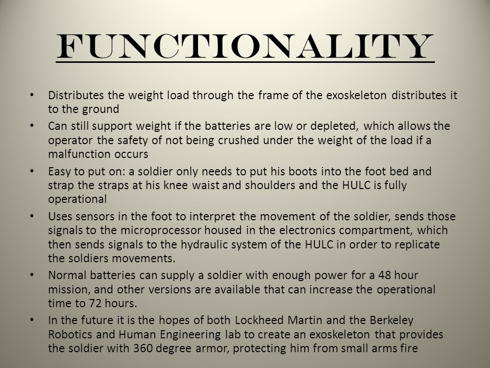 Functionality Distributes the weight load through the frame of the exoskeleton distributes it to the ground Can still support weight if the batteries are low or depleted, which allows the operator the safety of not being crushed under the weight of the load if a malfunction occurs Easy to put on: a soldier only needs to put his boots into the foot bed and strap the straps at his knee waist and shoulders and the HULC is fully operational Uses sensors in the foot to interpret the movement of the soldier, sends those signals to the microprocessor housed in the electronics compartment, which then sends signals to the hydraulic system of the HULC in order to replicate the soldiers movements.