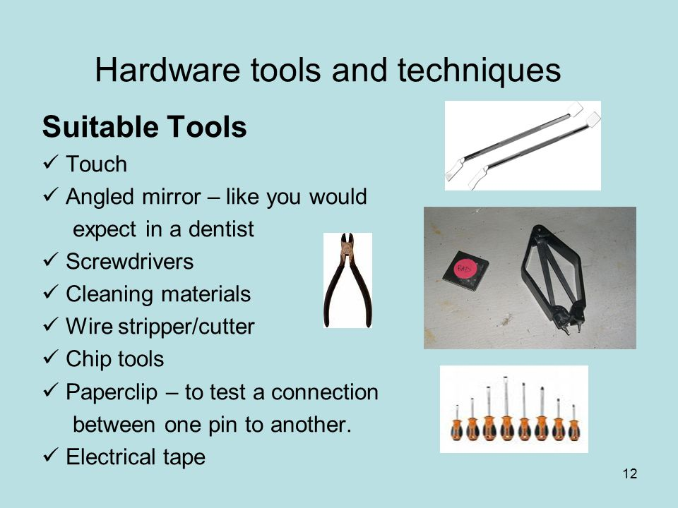 12 Hardware tools and techniques Suitable Tools Touch Angled mirror – like you would expect in a dentist Screwdrivers Cleaning materials Wire stripper
