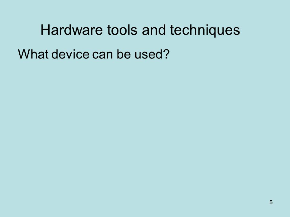 5 Hardware tools and techniques What device can be used?