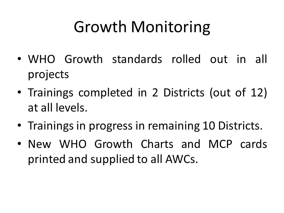 Growth Monitoring WHO Growth standards rolled out in all projects Trainings completed in 2 Districts (out of 12) at all levels.