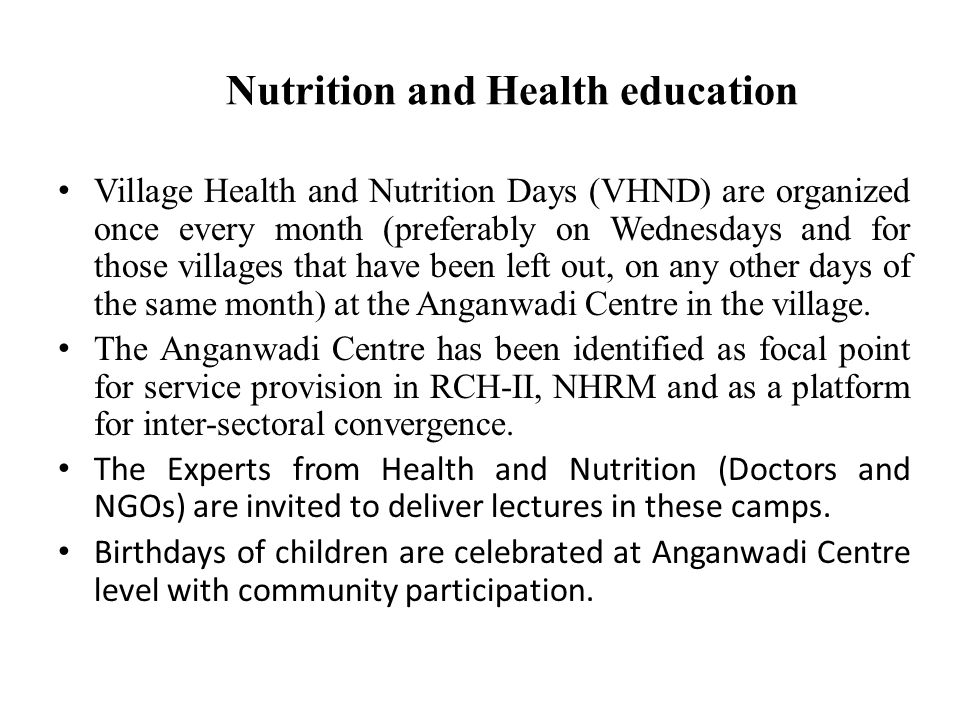 Nutrition and Health education Village Health and Nutrition Days (VHND) are organized once every month (preferably on Wednesdays and for those villages that have been left out, on any other days of the same month) at the Anganwadi Centre in the village.