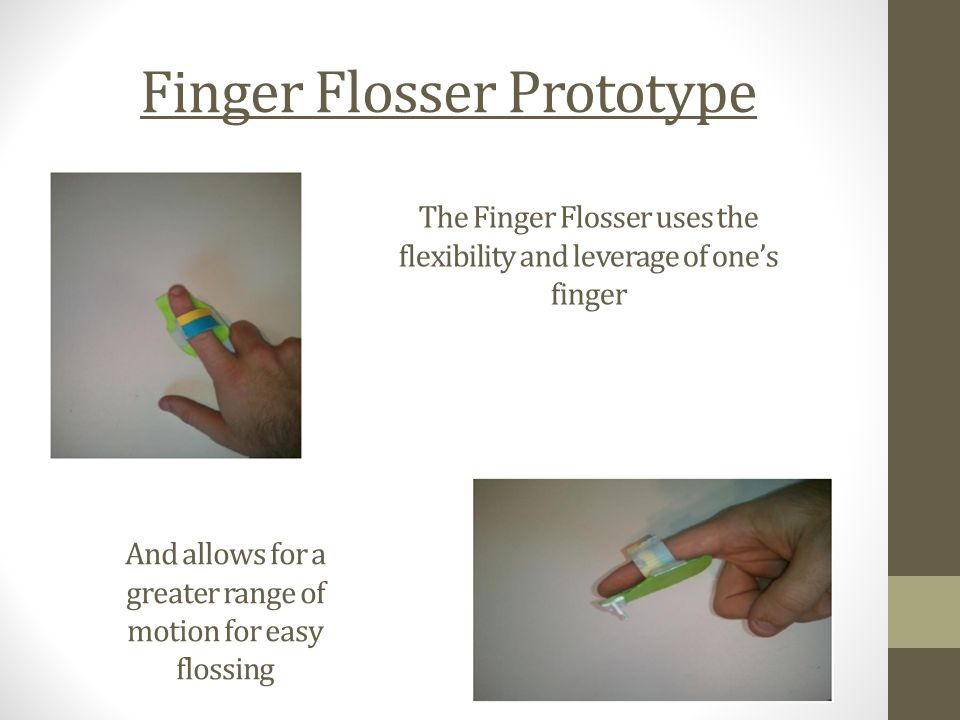 Finger Flosser Prototype The Finger Flosser uses the flexibility and leverage of one's finger And allows for a greater range of motion for easy flossing