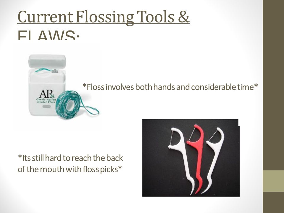 Current Flossing Tools & FLAWS : *Floss involves both hands and considerable time* *Its still hard to reach the back of the mouth with floss picks*