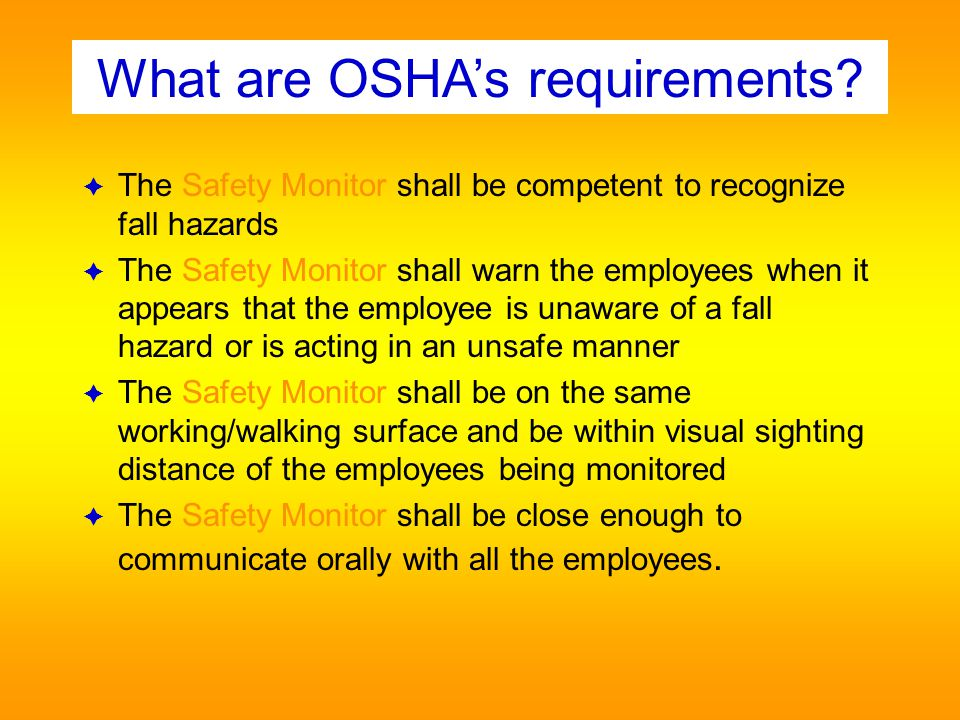 Competent in recognizing fall hazards Able to see, communicate orally with, and be on the same roof as, the employee monitored Avoid responsibilities which could distract their attention Must wear an orange vest A safety monitor is a competent person who monitors the safety of employees working outside the warning lines Can be used for edge Fall Protection when applying a hot asphalt roof, spraying acrylic, or foam applications.