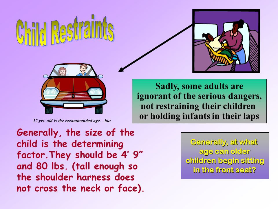 Generally, at what age can older children begin sitting children begin sitting in the front seat? A proper type of restraint will: Fit securely on the