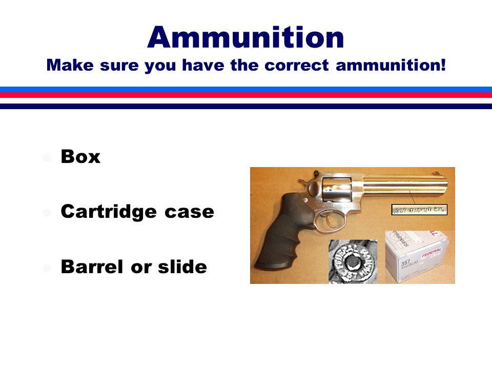 Ammunition Make sure you have the correct ammunition! l Box l Cartridge case l Barrel or slide