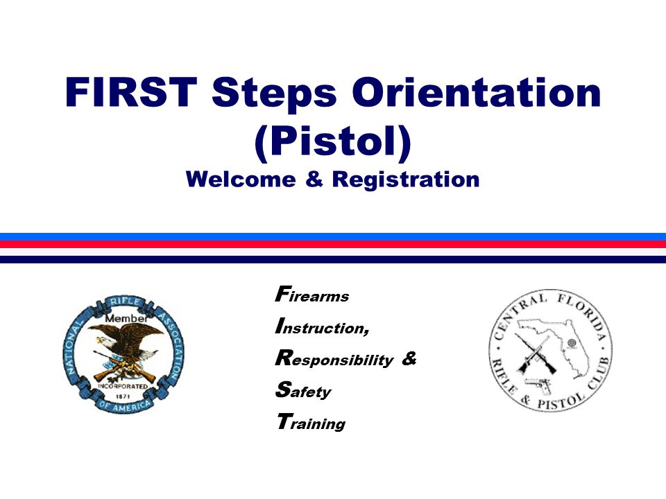 FIRST Steps Orientation (Pistol) Welcome & Registration F irearms I nstruction, R esponsibility & S afety T raining