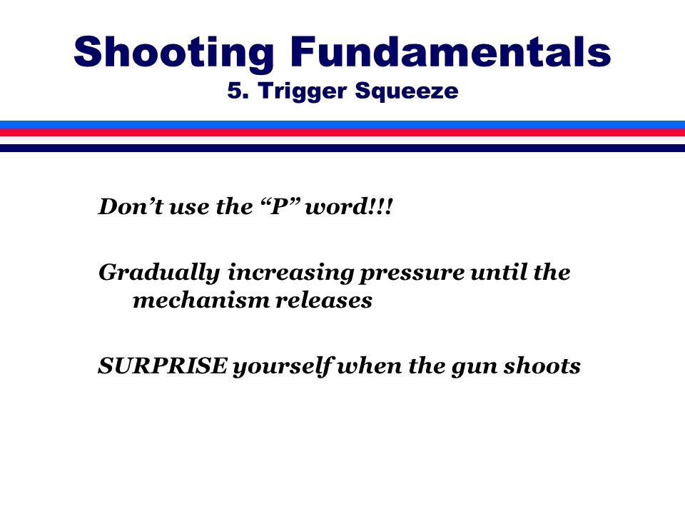 Shooting Fundamentals 5. Trigger Squeeze Don't use the P word!!.