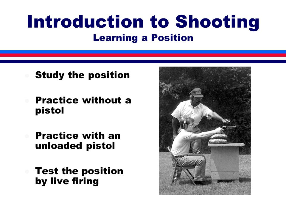 Introduction to Shooting Learning a Position l Study the position l Practice without a pistol l Practice with an unloaded pistol l Test the position by live firing