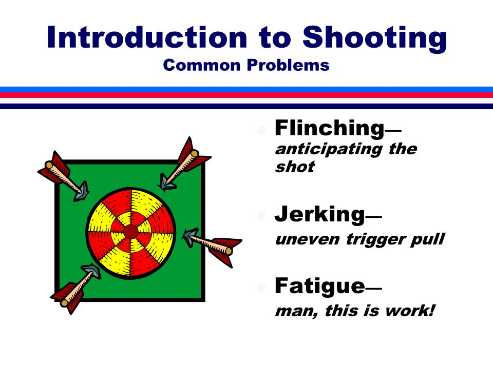Introduction to Shooting Common Problems l Flinching — anticipating the shot l Jerking — uneven trigger pull l Fatigue — man, this is work!