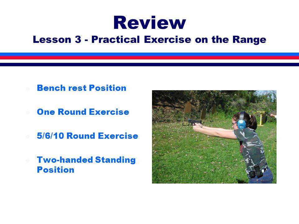 Review Lesson 3 - Practical Exercise on the Range l Bench rest Position l One Round Exercise l 5/6/10 Round Exercise l Two-handed Standing Position
