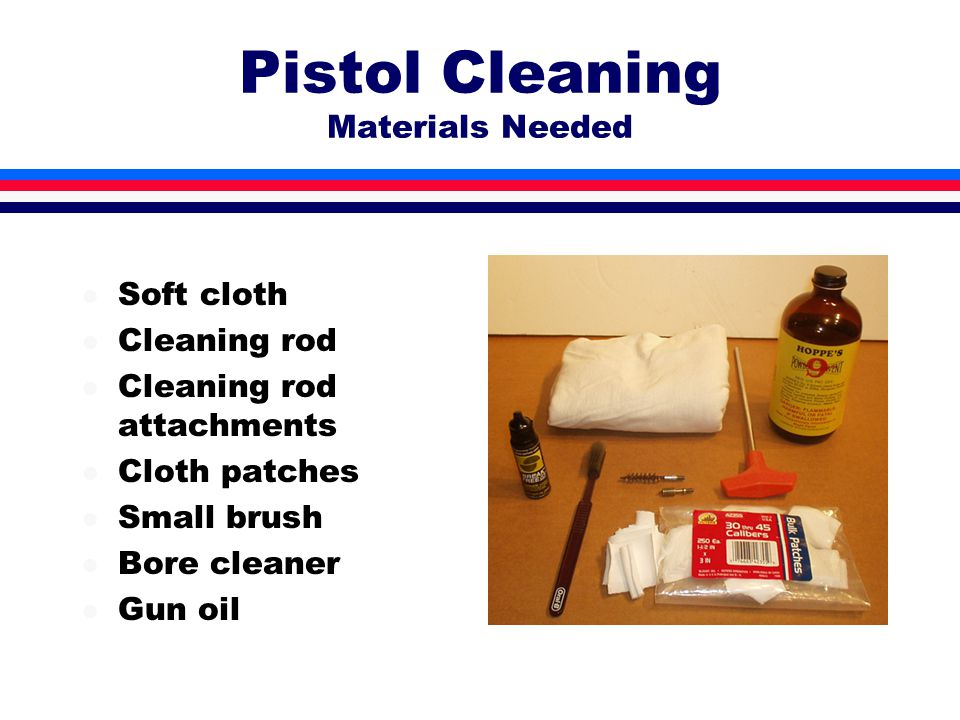 Pistol Cleaning Materials Needed l Soft cloth l Cleaning rod l Cleaning rod attachments l Cloth patches l Small brush l Bore cleaner l Gun oil
