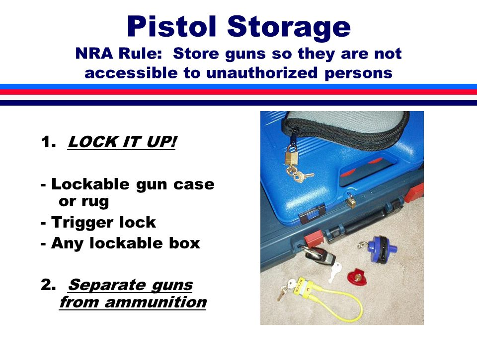 Pistol Storage NRA Rule: Store guns so they are not accessible to unauthorized persons 1.
