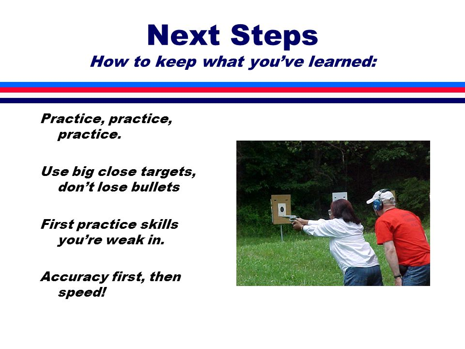 Next Steps How to keep what you've learned: Practice, practice, practice.
