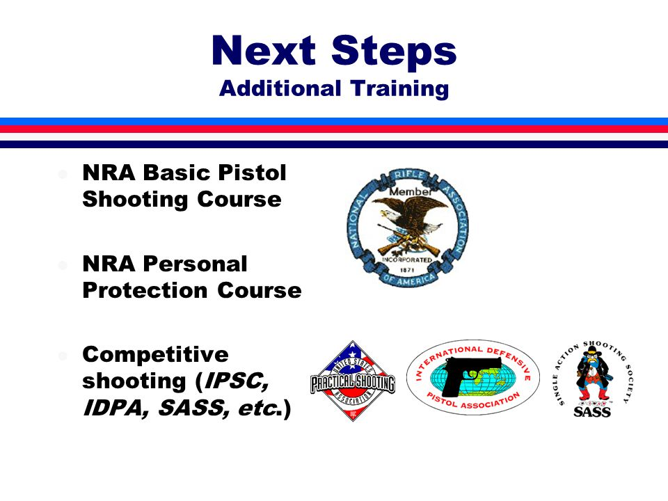 Next Steps Additional Training l NRA Basic Pistol Shooting Course l NRA Personal Protection Course l Competitive shooting (IPSC, IDPA, SASS, etc.)