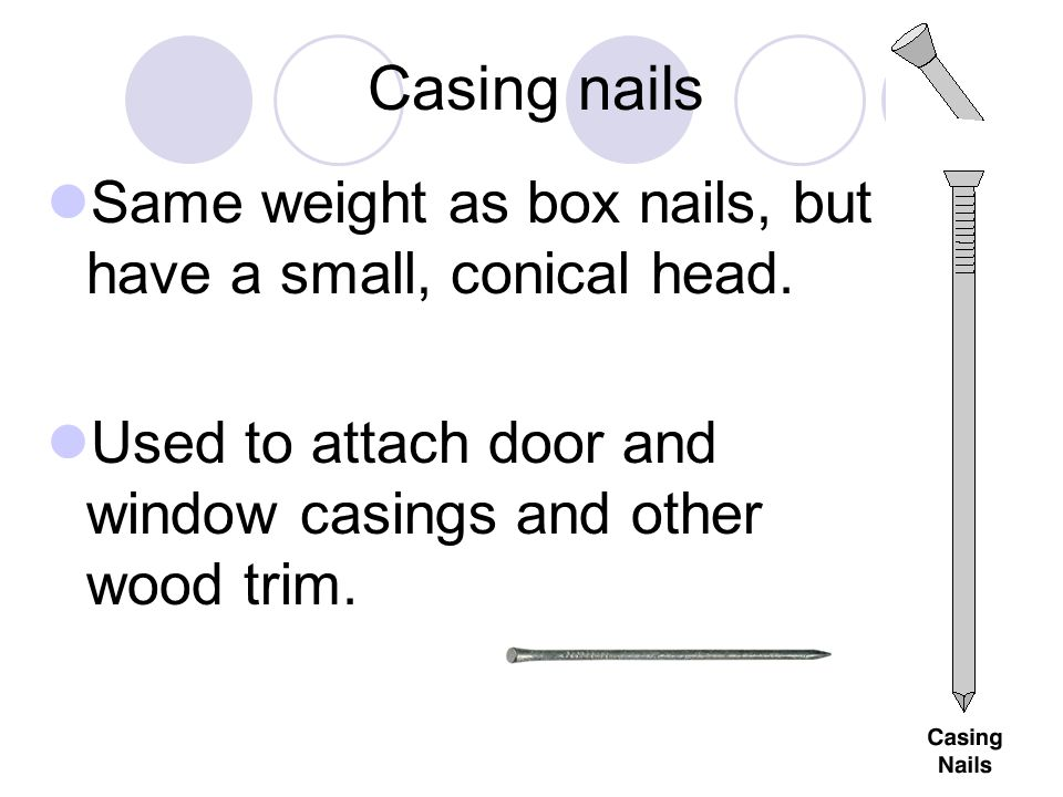 Casing nails Same weight as box nails, but have a small, conical head.