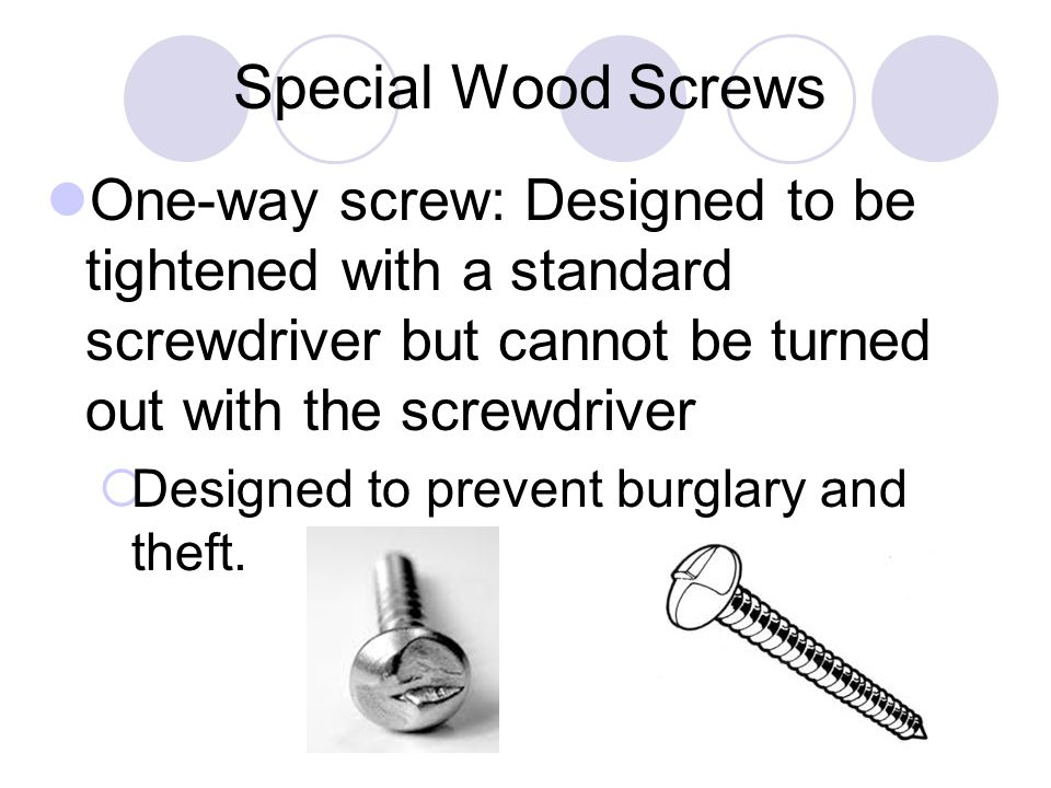 Special Wood Screws One-way screw: Designed to be tightened with a standard screwdriver but cannot be turned out with the screwdriver  Designed to prevent burglary and theft.